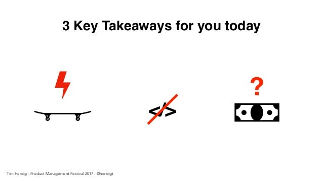 3 Key Takeaways for you today </> ? Tim Herbig - Product Management Festival 2017 - @herbigt