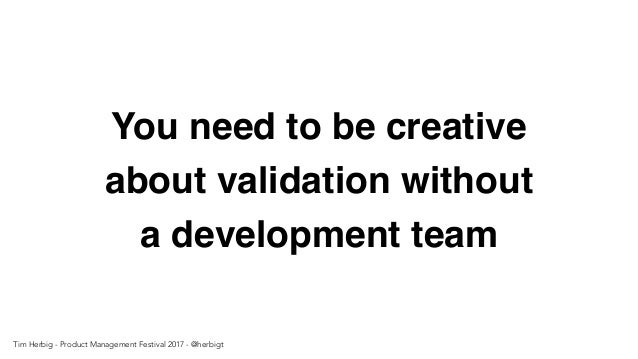 You need to be creative about validation without a development team Tim Herbig - Product Management Festival 2017 - @herbi...