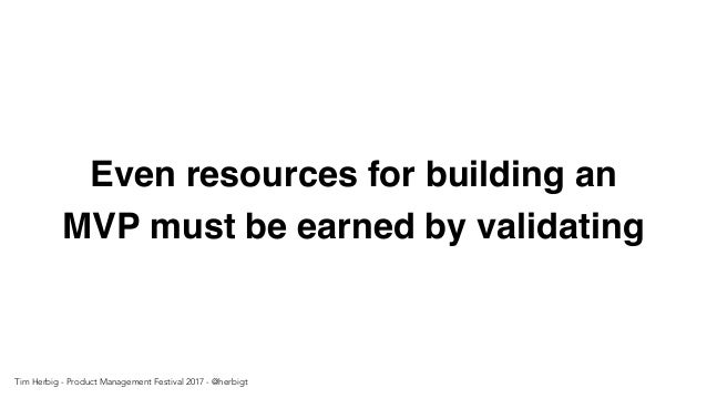 Even resources for building an MVP must be earned by validating Tim Herbig - Product Management Festival 2017 - @herbigt