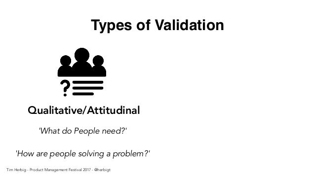 Types of Validation Qualitative/Attitudinal 'What do People need?' 'How are people solving a problem?' Tim Herbig - Produc...