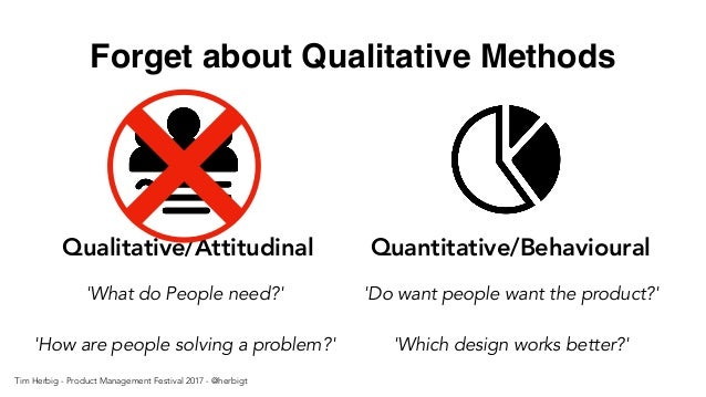 Forget about Qualitative Methods Qualitative/Attitudinal Quantitative/Behavioural 'What do People need?' 'How are people s...