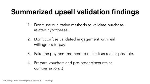 Summarized upsell validation findings 1. Don't use qualitative methods to validate purchase- related hypotheses. 2. Don't c...
