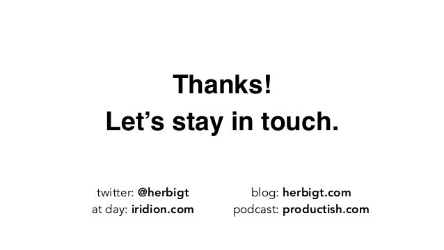 Thanks! Let's stay in touch. twitter: @herbigt at day: iridion.com blog: herbigt.com podcast: productish.com
