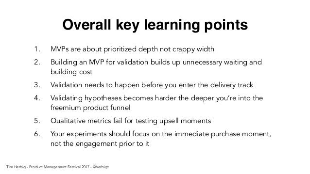 Overall key learning points 1. MVPs are about prioritized depth not crappy width 2. Building an MVP for validation builds ...