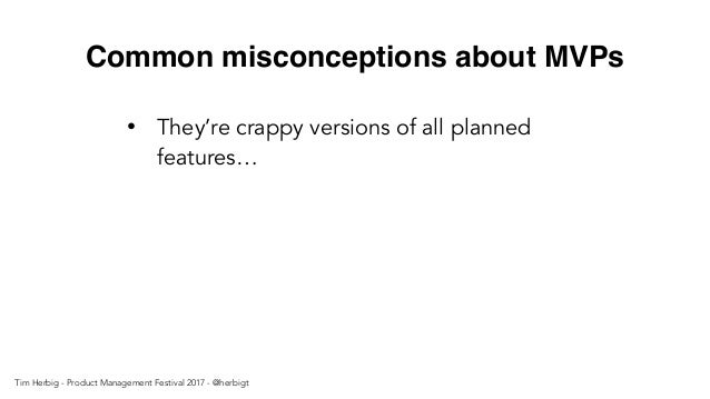 Common misconceptions about MVPs • They're crappy versions of all planned features… Tim Herbig - Product Management Festiv...