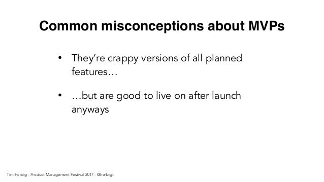 Common misconceptions about MVPs • They're crappy versions of all planned features… • …but are good to live on after launc...