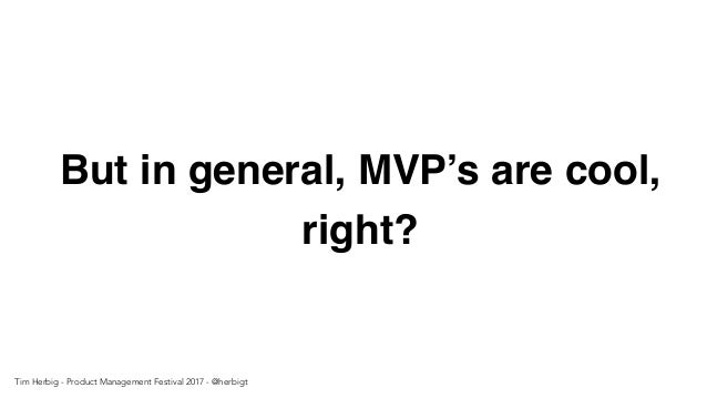 But in general, MVP's are cool, right? Tim Herbig - Product Management Festival 2017 - @herbigt