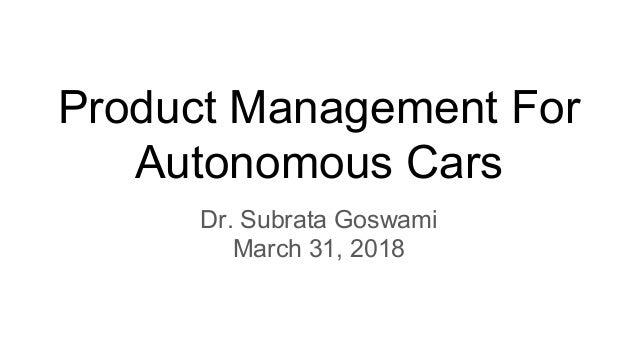 Product Management For Autonomous Cars Dr. Subrata Goswami March 31, 2018