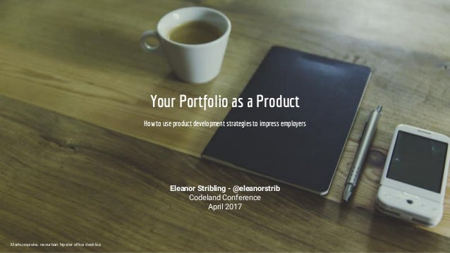 Your Portfolio as a Product How to use product development strategies to impress employers Eleanor Stribling - @eleanorstr...