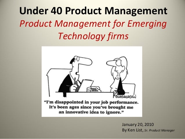 Under 40 Product Management Product Management for Emerging Technology firms January 20, 2010 By Ken List, Sr. Product Man...