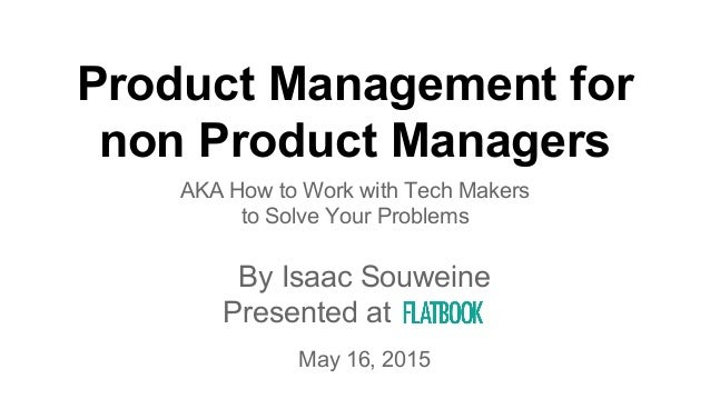 Product Management for non Product Managers AKA How to Work with Tech Makers to Solve Your Problems By Isaac Souweine Pres...