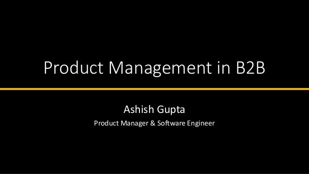 Product Management in B2B Ashish Gupta Product Manager & Software Engineer