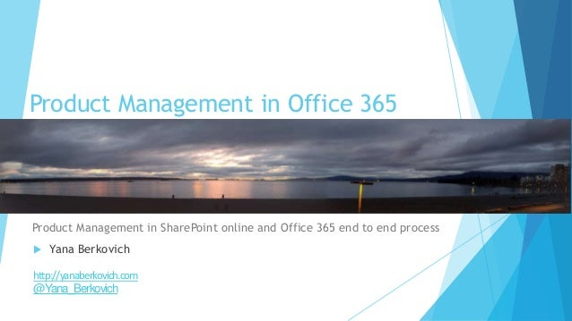 Product Management in Office 365 Product Management in SharePoint online and Office 365 end to end process  Yana Berkovic...