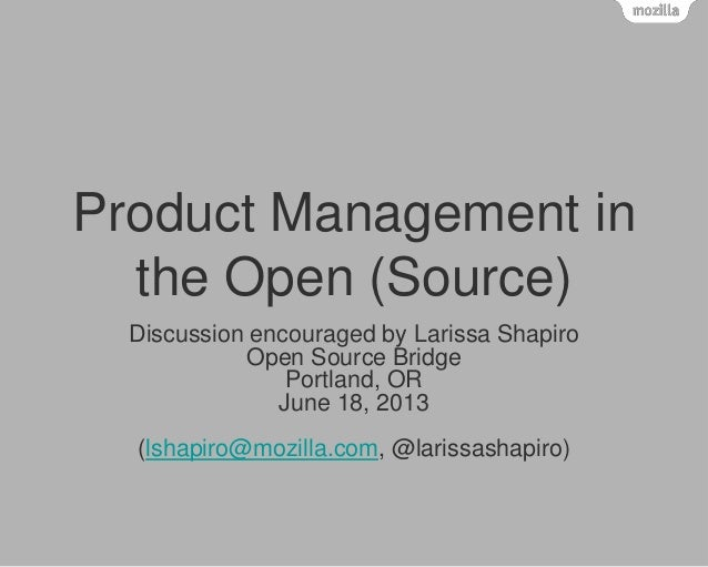 Product Management in the Open (Source) Discussion encouraged by Larissa Shapiro Open Source Bridge Portland, OR June 18, ...