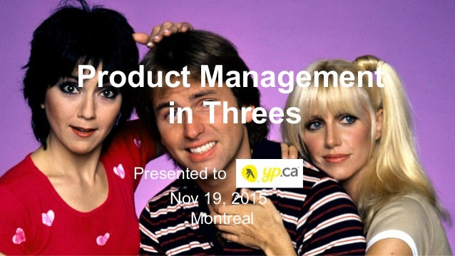 Product Management in Threes Presented to Nov 19, 2015 Montreal