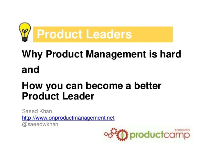 Product Leaders Why Product Management is hard and How you can become a better Product Leader Saeed Khan http://www.onprod...