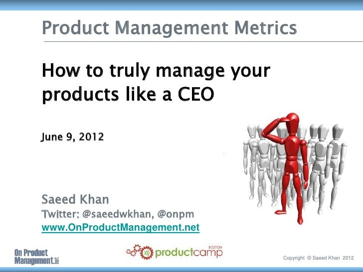 Product Management MetricsHow to truly manage yourproducts like a CEOJune 9, 2012Saeed KhanTwitter: @saeedwkhan, @onpmwww....