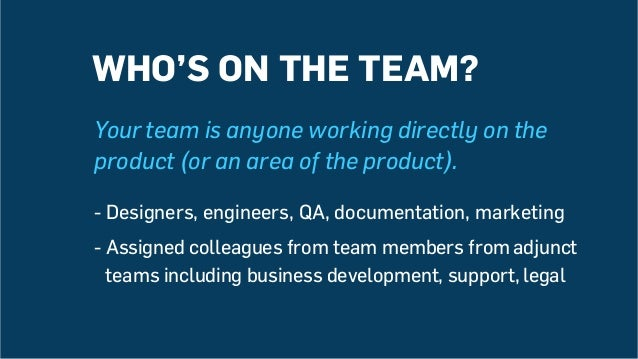Your team is anyone working directly on the product (or an area of the product). -Designers, engineers, QA, documentation...