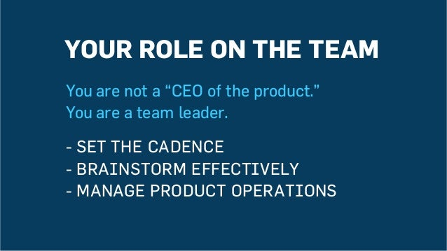 """YOUR ROLE ON THE TEAM You are not a """"CEO of the product."""" You are a team leader. -SET THE CADENCE -BRAINSTORM EFFECTIVEL..."""