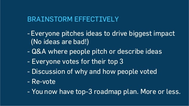 BRAINSTORM EFFECTIVELY -Everyone pitches ideas to drive biggest impact (No ideas are bad!) -Q&A where people pitch or de...