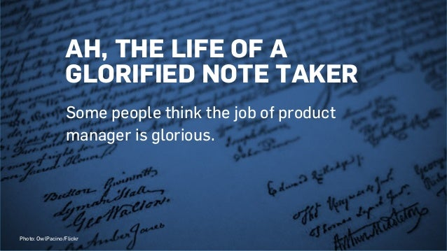 AH, THE LIFE OF A GLORIFIED NOTE TAKER Some people think the job of product manager is glorious. Photo: OwlPacino/Flickr