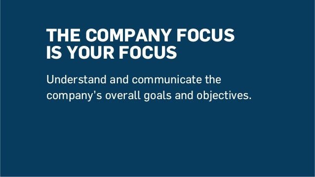 THE COMPANY FOCUS IS YOUR FOCUS Understand and communicate the company's overall goals and objectives.
