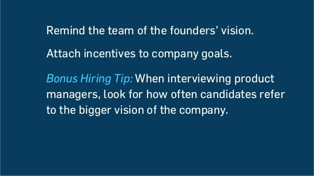 Remind the team of the founders' vision. Attach incentives to company goals. Bonus Hiring Tip: When interviewing product m...