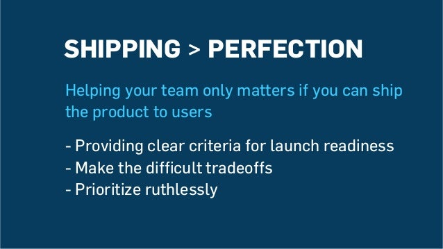 SHIPPING > PERFECTION Helping your team only matters if you can ship the product to users -Providing clear criteria for l...