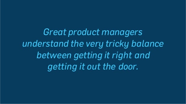 Great product managers understand the very tricky balance between getting it right and getting it out the door.