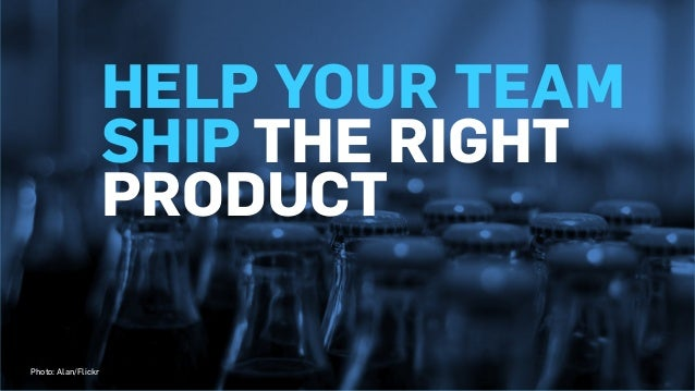 HELP YOUR TEAM SHIP THE RIGHT PRODUCT Photo: Alan/Flickr