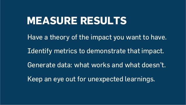 MEASURE RESULTS Have a theory of the impact you want to have. Identify metrics to demonstrate that impact. Generate data: ...