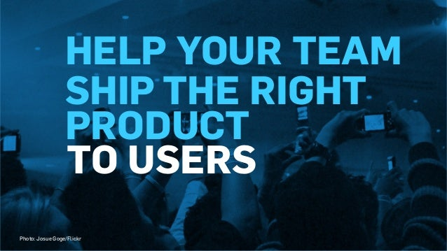 TO USERS HELP YOUR TEAM SHIP THE RIGHT PRODUCT Photo: Josue Goge/Flickr