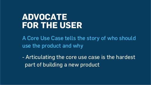 ADVOCATE FOR THE USER A Core Use Case tells the story of who should use the product and why - Articulating the core use ca...
