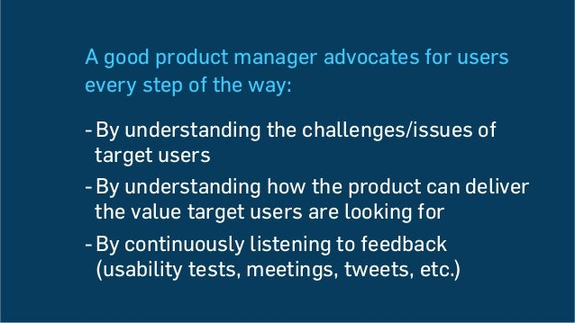 A good product manager advocates for users every step of the way: -By understanding the challenges/issues of target users...