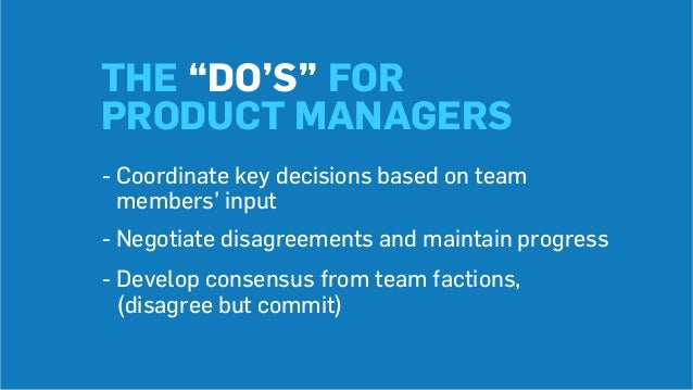 """THE """"DO'S"""" FOR PRODUCT MANAGERS -Coordinate key decisions based on team members' input -Negotiate disagreements and main..."""