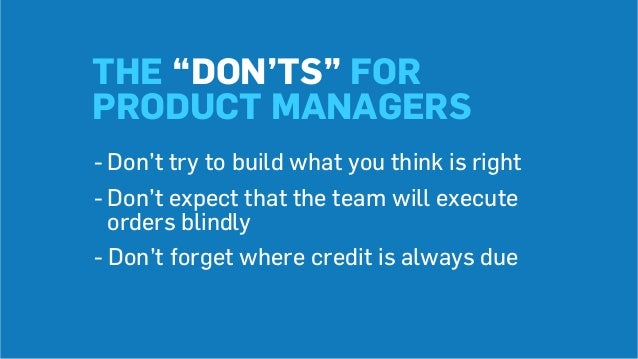 """THE """"DON'TS"""" FOR PRODUCT MANAGERS -Don't try to build what you think is right -Don't expect that the team will execute o..."""
