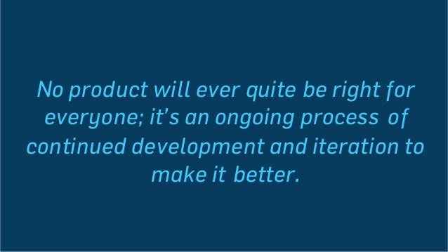 No product will ever quite be right for everyone; it's an ongoing process of continued development and iteration to make i...
