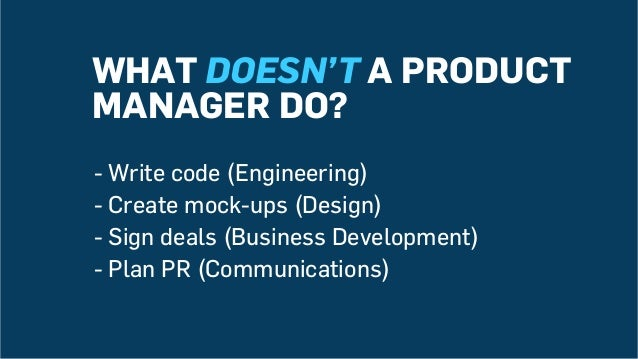 WHAT DOESN'T A PRODUCT MANAGER DO? -Write code (Engineering) -Create mock-ups (Design) -Sign deals (Business Developmen...