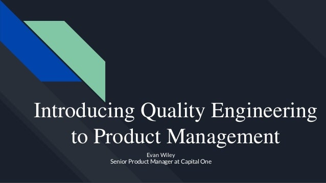 Introducing Quality Engineering to Product Management Evan Wiley Senior Product Manager at Capital One