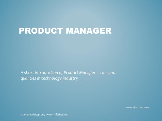 www.shadzlog.comPRODUCT MANAGERA short introduction of Product Manager 's role andqualities in technology industry© 2013 s...