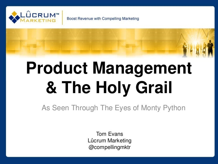 Product Management  & The Holy Grail As Seen Through The Eyes of Monty Python                Tom Evans             Lûcrum ...