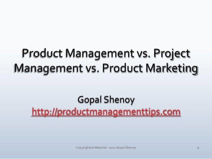 Product Management vs. Project Management vs. Product Marketing<br />Gopal Shenoy<br />http://productmanagementtips.com<br...
