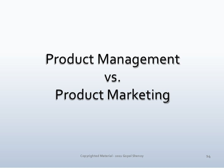 Product Management <br />vs. <br />Product Marketing<br />14<br />Copyrighted Material - 2011 Gopal Shenoy<br />