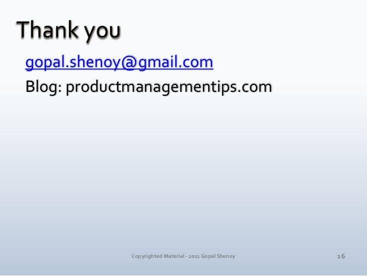 Thank you<br />gopal.shenoy@gmail.com<br />Blog: productmanagementips.com<br />16<br />Copyrighted Material - 2011 Gopal S...