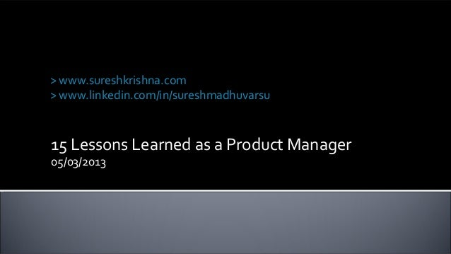 15 Lessons Learned as a Product Manager05/03/2013Suresh Krishna Madhuvarsu> www.sureshkrishna.com> www.linkedin.com/in/sur...