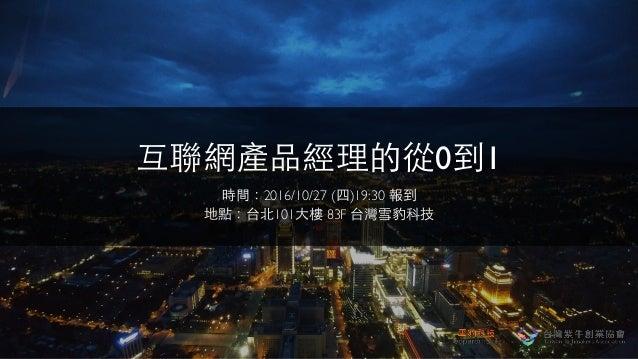 互聯網產品經理的從0到1 時間:2016/10/27 (四)19:30 報到 地點:台北101⼤大樓 83F 台灣雪豹科技