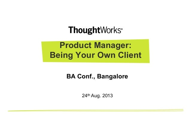 Product Manager: Being Your Own Client 24th Aug. 2013 BA Conf., Bangalore