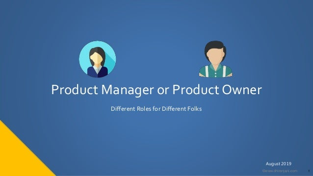1©www.dhirenjani.com Product Manager or Product Owner Different Roles for Different Folks August 2019