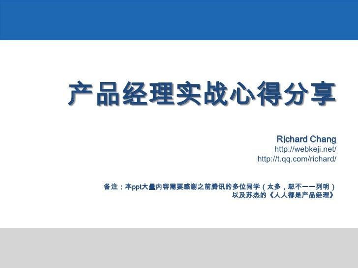 产品经理实战心得分享Richard Changhttp://webkeji.net/http://t.qq.com/richard/备注:本ppt大量内容需要感谢之前腾讯的多位同学(太多,恕不一一列明)以及苏杰的《人人都是产品经理》<br />