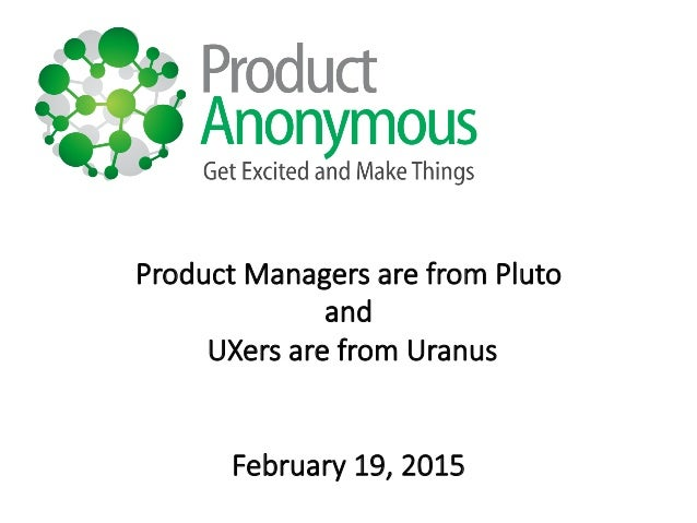Product  Managers  are  from  Pluto   and   UXers  are  from  Uranus   February  19,  2015